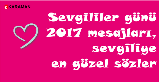 Sevgililer günü 2017 mesajları, sevgiliye en güzel sözler