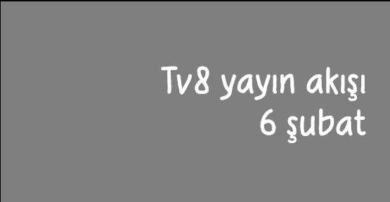 Tv8 yayın akışı (6 şubat)  bilgisi