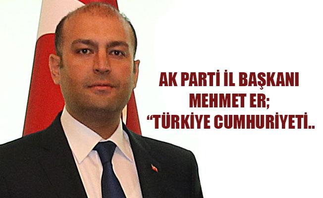 """AK PARTİ İL BAŞKANI MEHMET ER; """"TÜRKİYE CUMHURİYETİ.."""
