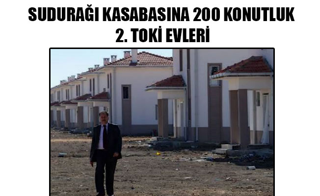 SUDURAĞI KASABASINA 200 KONUTLUK 2. TOKİ EVLERİ