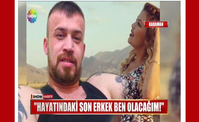 """""""HAYATINDAKİ SON ERKEK BEN OLACAĞIM"""""""
