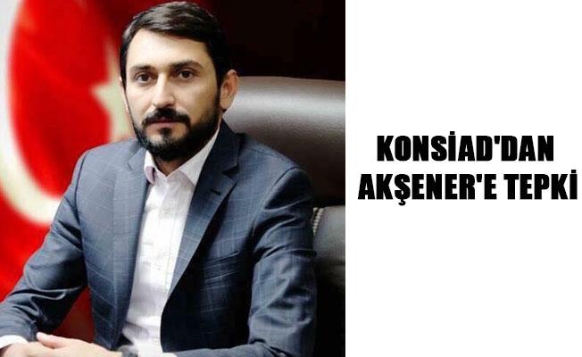 KONSİAD'DAN AKŞENER'E TEPKİ