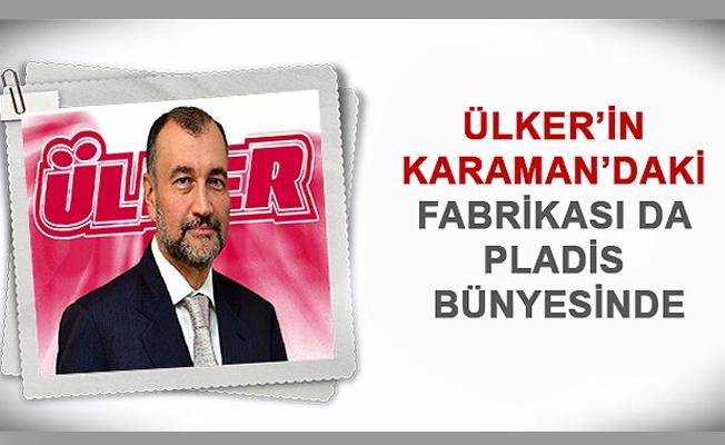 ÜLKER'İN KARAMAN'DAKİ FABRİKASI DA PLADİS BÜNYESİNDE