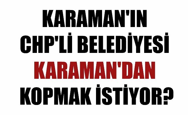 KARAMAN'IN CHP'Lİ BELEDİYESİ KARAMAN'DAN KOPMAK İSTİYOR?