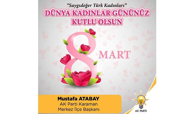 AK Parti Karaman Merkez İlçe Başkanı Mustafa Atabay'ın 8 Mart Dünya Kadınlar günü ile alakalı yayınladığı mesajında;