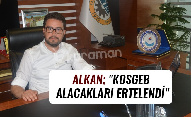 "ALKAN; ""KOSGEB ALACAKLARI ERTELENDİ"""
