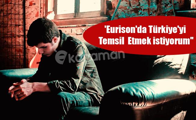 'Eurison'da Türkiye'yi Temsil Etmek istiyorum''