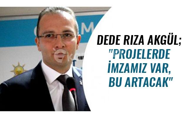 """DEDE RIZA AKGÜL; """"PROJELERDE İMZAMIZ VAR, BU ARTACAK"""""""