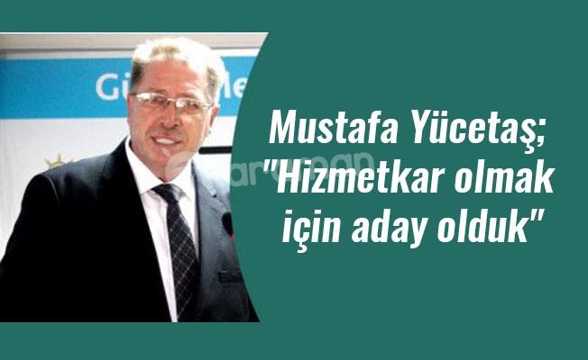 """Mustafa Yücetaş; """"Hizmetkar olmak için aday olduk"""""""