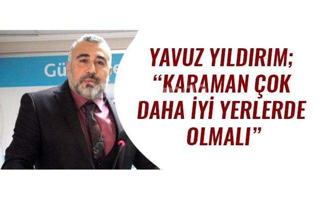 """YAVUZ YILDIRIM; """"KARAMAN ÇOK DAHA İYİ YERLERDE OLMALI"""""""