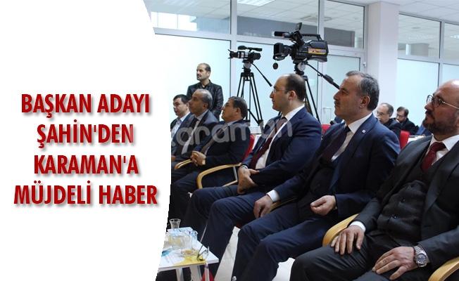 BAŞKAN ADAYI ŞAHİN'DEN KARAMAN'A MÜJDELİ HABER