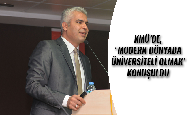 KMÜ'DE, 'MODERN DÜNYADA ÜNİVERSİTELİ OLMAK' KONUŞULDU