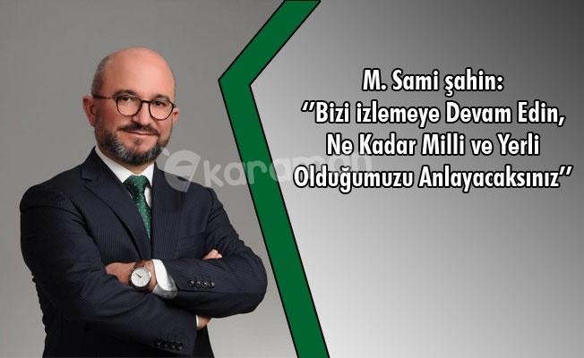 """M. Sami Şahin: ''Bizi İzlemeye Devam Edin, Ne Kadar Milli ve Yerli  Olduğumuzu Anlayacaksınız"""""""