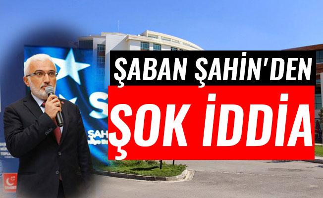 ŞABAN ŞAHİN'DEN ŞOK İDDİA