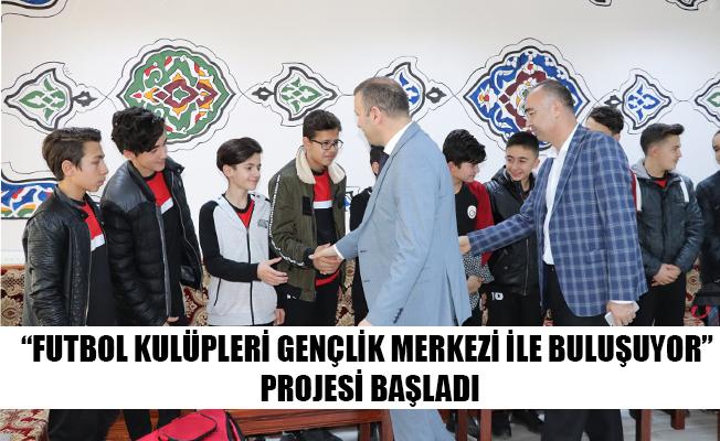 """""""FUTBOL KULÜPLERİ GENÇLİK MERKEZİ İLE BULUŞUYOR"""" PROJESİ BAŞLADI"""