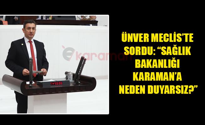 "ÜNVER MECLİS'TE SORDU: ""SAĞLIK BAKANLIĞI KARAMAN'A NEDEN DUYARSIZ?"""