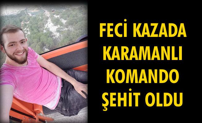 FECİ KAZADA KARAMANLI KOMANDO ŞEHİT OLDU