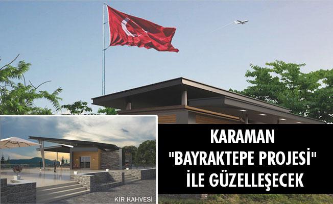 """KARAMAN """"BAYRAKTEPE PROJESİ"""" İLE GÜZELLEŞECEK"""