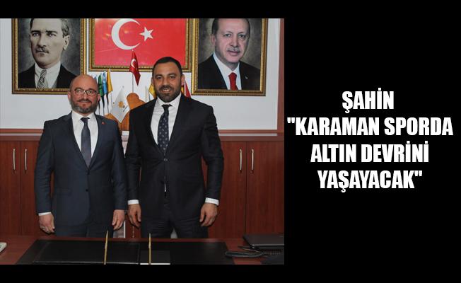 """ŞAHİN """"KARAMAN SPORDA ALTIN DEVRİNİ YAŞAYACAK"""""""