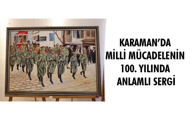 KARAMAN'DA MİLLİ MÜCADELENİN 100. YILINDA ANLAMLI SERGİ