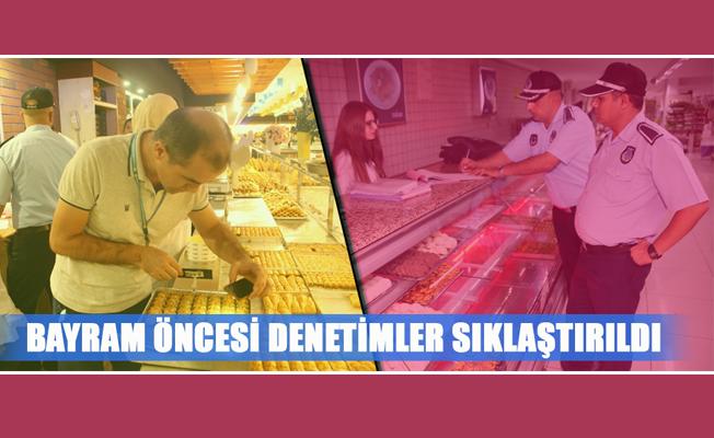 BAYRAM ÖNCESİ DENETİMLER SIKLAŞTIRILDI