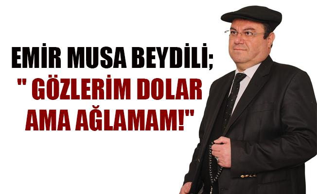 """EMİR MUSA BEYDİLİ;"""" GÖZLERİM DOLAR AMA AĞLAMAM!"""""""