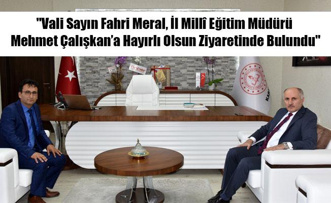 """""""Vali Sayın Fahri Meral, İl Millî Eğitim Müdürü Mehmet Çalışkan'a Hayırlı Olsun Ziyaretinde Bulundu"""""""