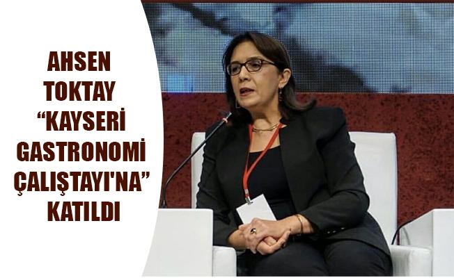 "AHSEN TOKTAY ""KAYSERİ GASTRONOMİ ÇALIŞTAYI'NA"" KATILDI"