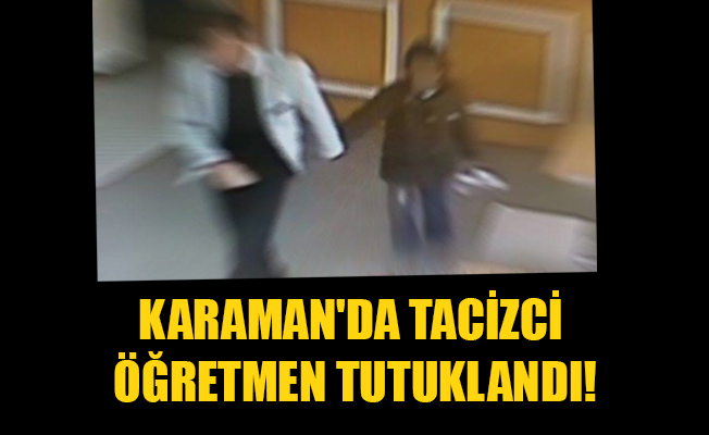 KARAMAN'DA TACİZCİ ÖĞRETMEN TUTUKLANDI!