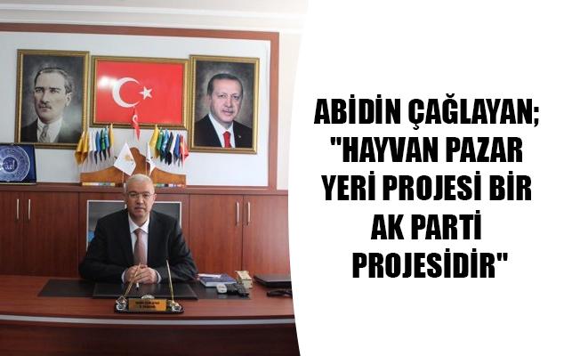 """ABİDİN ÇAĞLAYAN; """"HAYVAN PAZAR YERİ PROJESİ BİR AK PARTİ PROJESİDİR"""""""