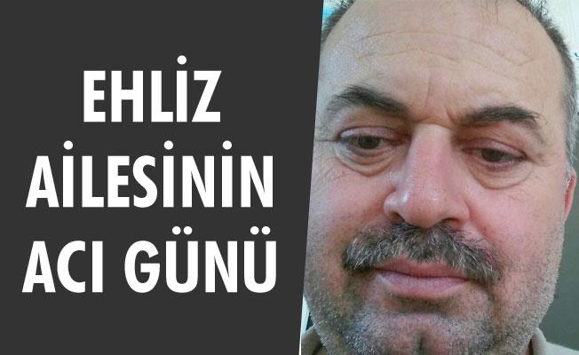 EHLİZ AİLESİNİN ACI GÜNÜ