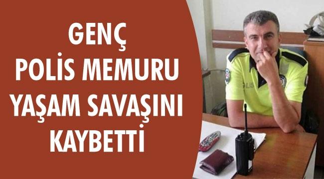 GENÇ POLİS MEMURU YAŞAM SAVAŞINI KAYBETTİ