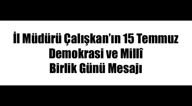 İl Müdürü Çalışkan'ın 15 Temmuz Demokrasi ve Millî Birlik Günü Mesajı