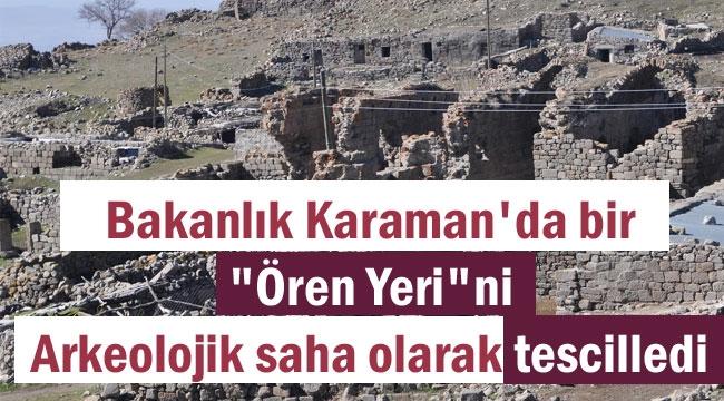 KARAMAN'DA ÖREN YERİ ARKEOLOJİK SİT ALANI OLARAK TESCİLLENDİ
