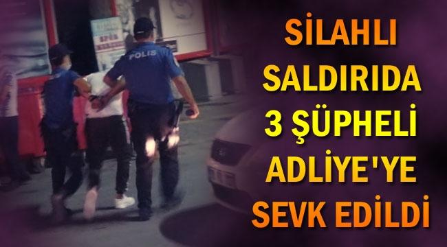 SİLAHLI SALDIRIDA 3 ŞÜPHELİ ADLİYE'YE SEVK EDİLDİ