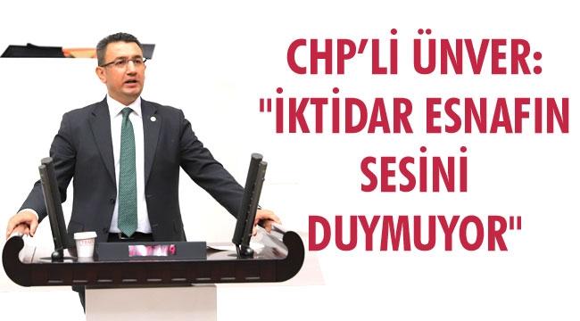 """ÜNVER: """"İKTİDAR ESNAFIN SESİNİ DUYMUYOR"""""""