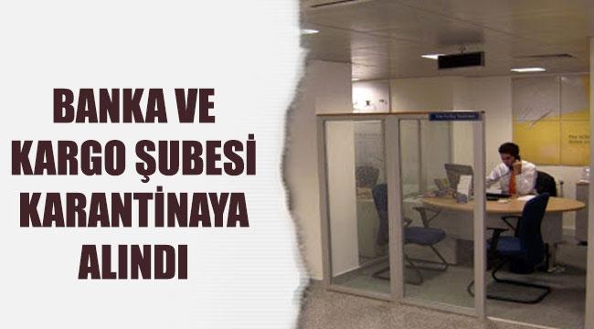 BANKA VE KARGO ŞUBESİ KARANTİNAYA ALINDI