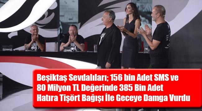 Beşiktaş Sevdalıları; 156 bin Adet SMS ve 80 Milyon TL Değerinde 385 Bin Adet Hatıra Tişört Bağışı İle Geceye Damga Vurdu
