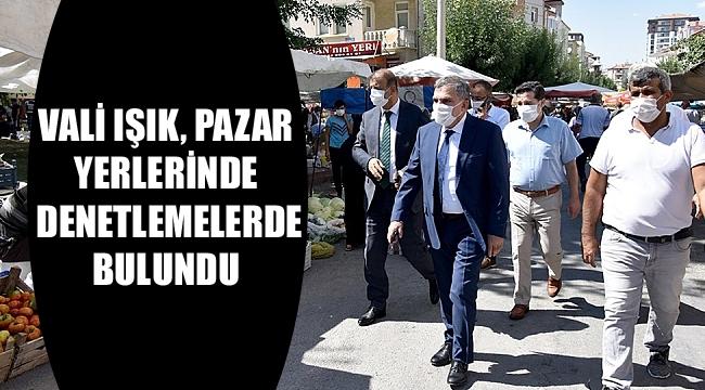 VALİ, PAZAR YERLERİNDE DENETLEMELERDE BULUNDU