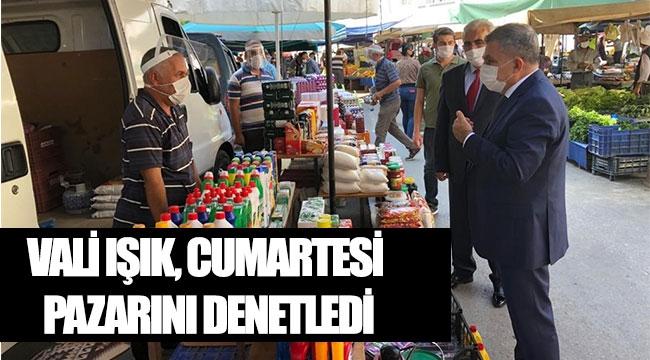 VALİ IŞIK, CUMARTESİ PAZARINI DENETLEDİ