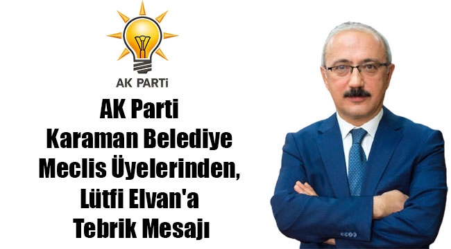 AK Parti Karaman Belediye Meclis Üyelerinden, Lütfi Elvan'a Tebrik Mesajı