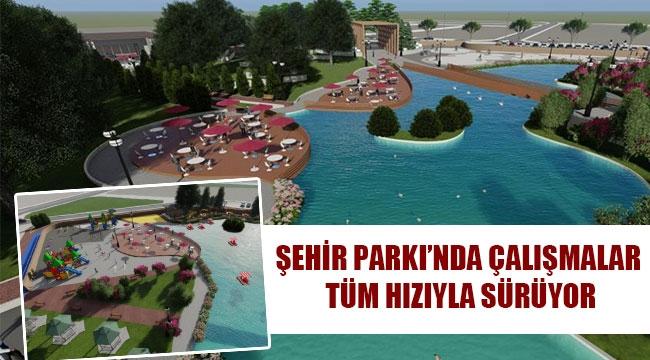 ŞEHİR PARKI'NDA ÇALIŞMALAR TÜM HIZIYLA SÜRÜYOR