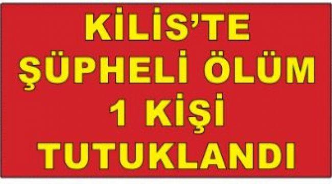 Kilis'te şüpheli ölüme 1 tutuklama