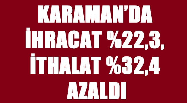 KARAMAN'DA İHRACAT %22,3, İTHALAT %32,4 AZALDI
