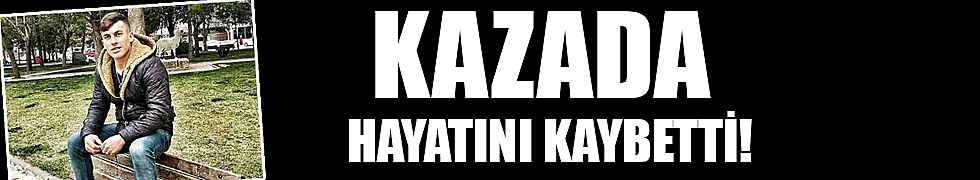 KAZADA HAYATINI KAYBETTİ!