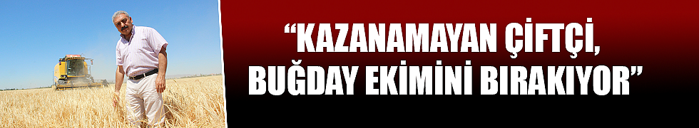 """""""KAZANAMAYAN ÇİFTÇİ, BUĞDAY EKİMİNİ BIRAKIYOR"""""""