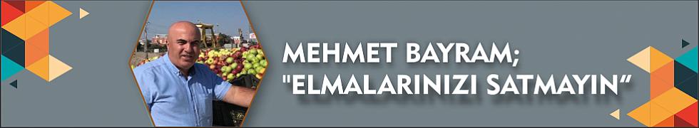 """MEHMET BAYRAM; """"ELMALARINIZI SATMAYIN"""""""