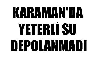 KARAMAN'DA YETERLİ SU DEPOLANMADI