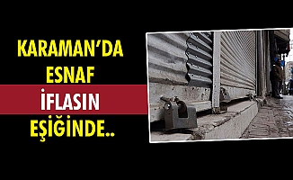 KARAMAN'DA ESNAF İFLASIN EŞİĞİNDE..