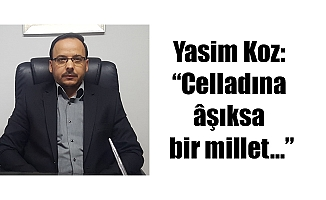 """Yasim Koz: """"Celladına âşıksa bir millet…"""""""